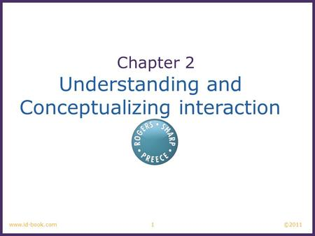 ©2011 1www.id-book.com Understanding and Conceptualizing interaction Chapter 2.