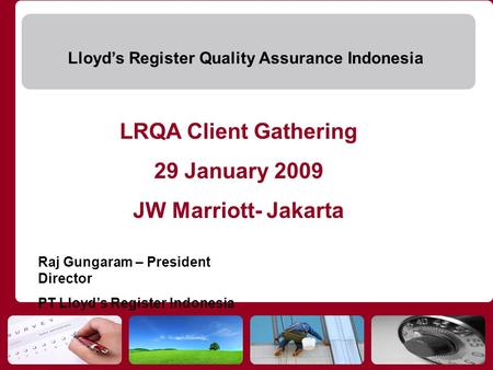 Lloyds Register Quality Assurance Indonesia LRQA Client Gathering 29 January 2009 JW Marriott- Jakarta Raj Gungaram – President Director PT Lloyds Register.