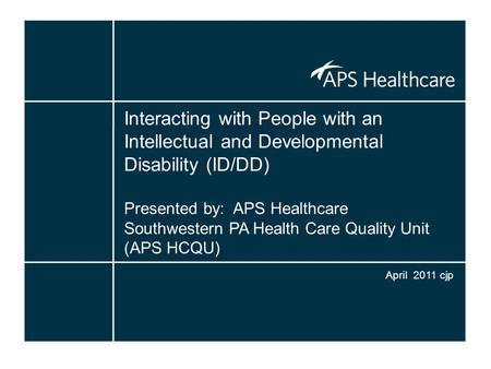 Interacting with People with an Intellectual and Developmental Disability (ID/DD) Presented by: APS Healthcare Southwestern PA Health Care Quality Unit.