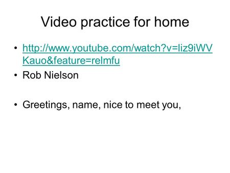Video practice for home  Kauo&feature=relmfuhttp://www.youtube.com/watch?v=liz9iWV Kauo&feature=relmfu Rob Nielson.