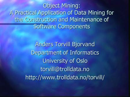 Object Mining: A Practical Application of Data Mining for the Construction and Maintenance of Software Components Anders Torvill Bjorvand Department of.