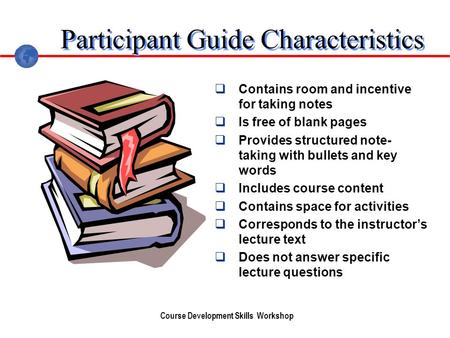 Course Development Skills Workshop Participant Guide Characteristics Contains room and incentive for taking notes Is free of blank pages Provides structured.