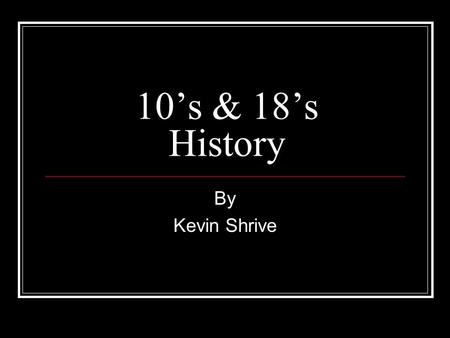 10's & 18's History By Kevin Shrive.