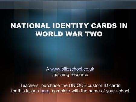 NATIONAL IDENTITY CARDS IN WORLD WAR TWO A www.blitzschool.co.ukwww.blitzschool.co.uk teaching resource Teachers, purchase the UNIQUE custom ID cards for.