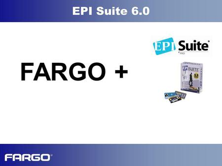 EPI Suite 6.0 FARGO +. EPI Suite 6.0 EPI Suite Modules EPI Suite Market Leadership New v6.0 Features EPI Suite Pro EPI Suite Classic EPI Suite Lite Custom.