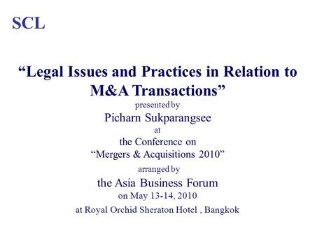SCL Legal Issues and Practices in Relation to M&A Transactions presented by Picharn Sukparangsee at the Conference on Mergers & Acquisitions 2010 arranged.