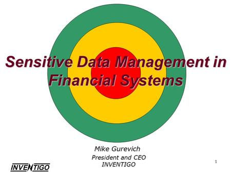1 Sensitive Data Management in Financial Systems Mike Gurevich President and CEO INVENTIGO.