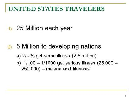 1 UNITED STATES TRAVELERS 1) 25 Million each year 2) 5 Million to developing nations a) ¼ - ½ get some illness (2.5 million) b) 1/100 – 1/1000 get serious.
