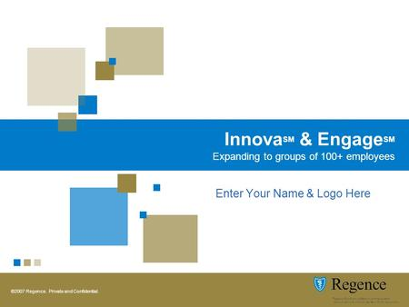 ©2007 Regence. Private and Confidential. Innova SM & Engage SM Expanding to groups of 100+ employees Enter Your Name & Logo Here.
