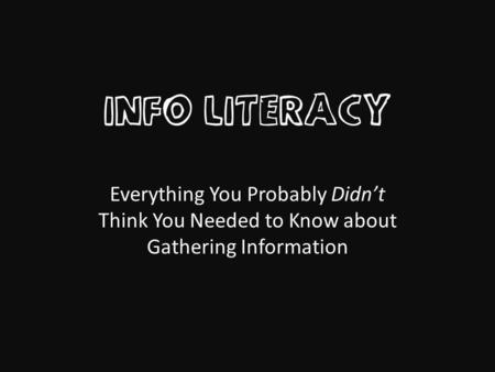 INFO LITERACY Everything You Probably Didnt Think You Needed to Know about Gathering Information.