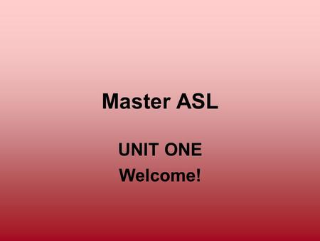 Master ASL UNIT ONE Welcome!. Unit One Objectives To learn proper greetings and farewells in ASL To introduce yourself and others To learn basic ASL sentence.