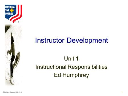 Monday, January 13, 20141 Instructor Development Unit 1 Instructional Responsibilities Ed Humphrey.