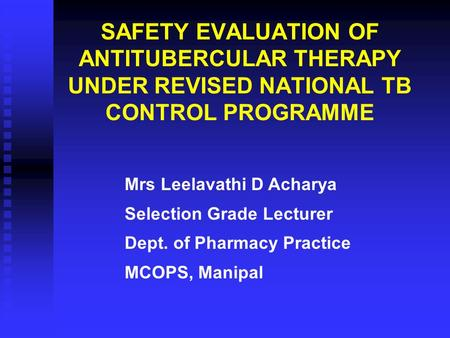 SAFETY EVALUATION OF ANTITUBERCULAR THERAPY UNDER REVISED NATIONAL TB CONTROL PROGRAMME Mrs Leelavathi D Acharya Selection Grade Lecturer Dept. of Pharmacy.