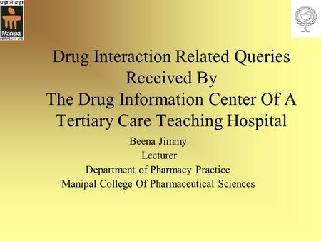 Drug Interaction Related Queries Received By The Drug Information Center Of A Tertiary Care Teaching Hospital Beena Jimmy Lecturer Department of Pharmacy.