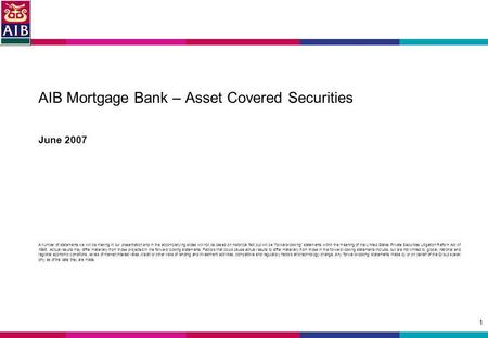 1 AIB Mortgage Bank – Asset Covered Securities June 2007 A number of statements we will be making in our presentation and in the accompanying slides will.