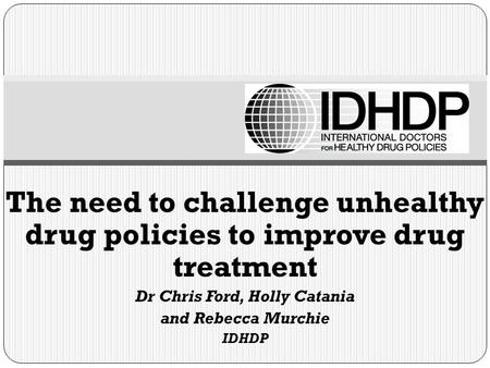 The need to challenge unhealthy drug policies to improve drug treatment Dr Chris Ford, Holly Catania and Rebecca Murchie IDHDP.