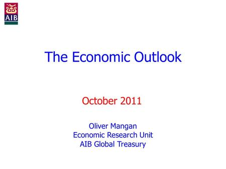 The Economic Outlook October 2011 Oliver Mangan Economic Research Unit AIB Global Treasury.