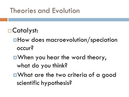 Theories and Evolution Catalyst: How does macroevolution/speciation occur? When you hear the word theory, what do you think? What are the two criteria.