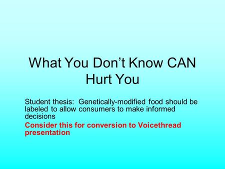 What You Dont Know CAN Hurt You Student thesis: Genetically-modified food should be labeled to allow consumers to make informed decisions Consider this.