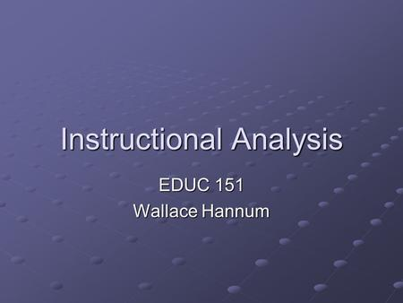 Instructional Analysis EDUC 151 Wallace Hannum. Instructional Analysis Systematic, analytical approach to defining instructional content Follows from.