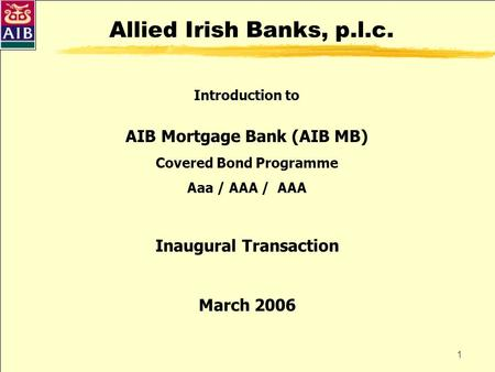 1 Allied Irish Banks, p.l.c. Introduction to AIB Mortgage Bank (AIB MB) Covered Bond Programme Aaa / AAA / AAA Inaugural Transaction March 2006.