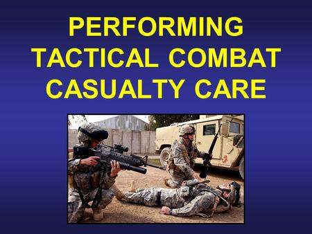 PERFORMING TACTICAL COMBAT CASUALTY CARE. Tactical Combat Casualty Care 1. BAD TACTICS CAN GET EVERYONE KILLED. 2. BAD TACTICS CAN CAUSE THE MISSION TO.