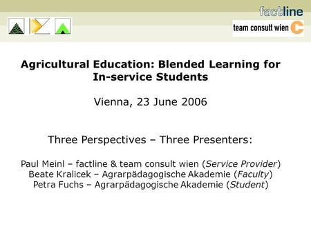 Agricultural Education: Blended Learning for In-service Students Vienna, 23 June 2006 Three Perspectives – Three Presenters: Paul Meinl – factline & team.