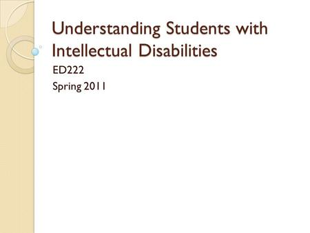 Understanding Students with Intellectual Disabilities ED222 Spring 2011.