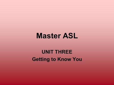 Master ASL UNIT THREE Getting to Know You. Unit Three Objectives To expand ASL skills and topics of conversation To understand topic-comment structure.