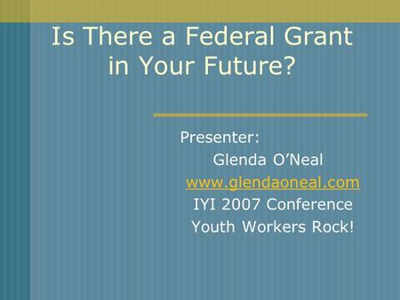 Is There a Federal Grant in Your Future? Presenter: Glenda ONeal www.glendaoneal.com IYI 2007 Conference Youth Workers Rock!