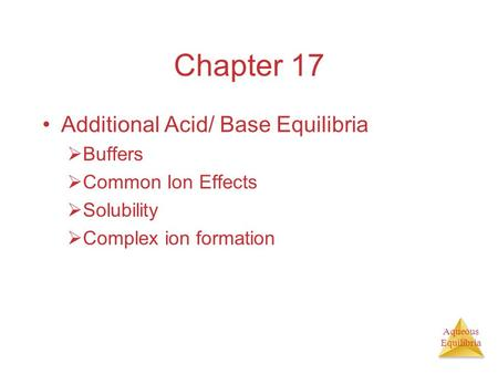 Aqueous Equilibria Chapter 17 Additional Acid/ Base Equilibria Buffers Common Ion Effects Solubility Complex ion formation.