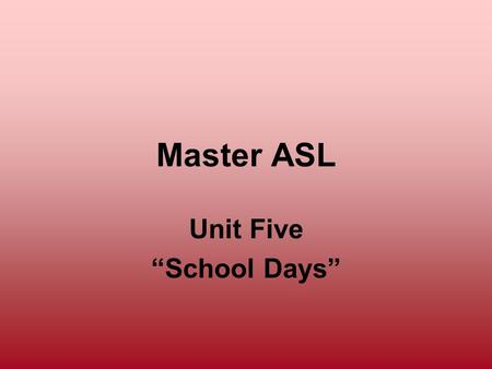 Master ASL Unit Five School Days. Unit 5 Objectives To improve conversational skills To sign about school and school life To identify and use the Agent.