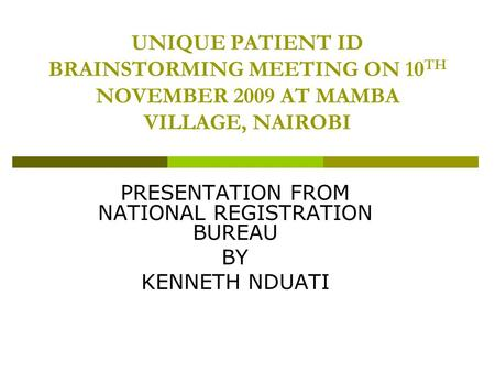 UNIQUE PATIENT ID BRAINSTORMING MEETING ON 10 TH NOVEMBER 2009 AT MAMBA VILLAGE, NAIROBI PRESENTATION FROM NATIONAL REGISTRATION BUREAU BY KENNETH NDUATI.