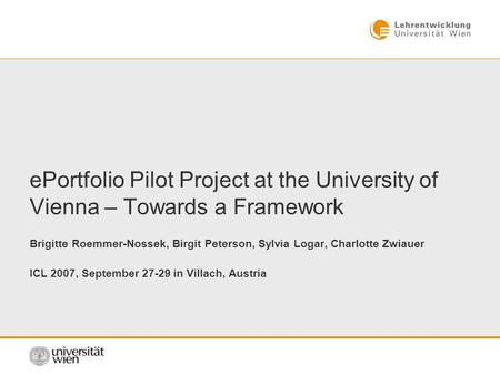 EPortfolio Pilot Project at the University of Vienna – Towards a Framework Brigitte Roemmer-Nossek, Birgit Peterson, Sylvia Logar, Charlotte Zwiauer ICL.