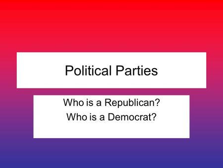 Political Parties Who is a Republican? Who is a Democrat?