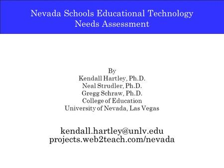 Nevada Schools Educational Technology Needs Assessment By Kendall Hartley, Ph.D. Neal Strudler, Ph.D. Gregg Schraw, Ph.D. College of Education University.
