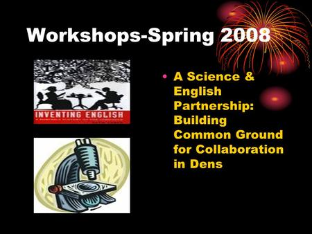 Workshops-Spring 2008 A Science & English Partnership: Building Common Ground for Collaboration in Dens.