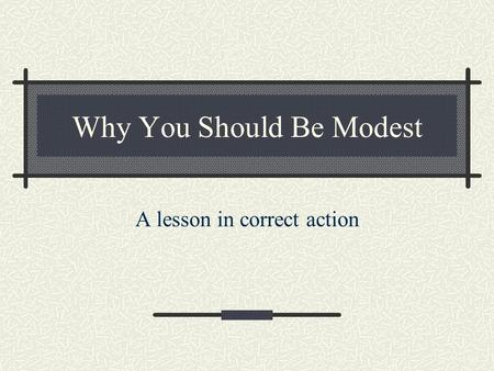 Why You Should Be Modest A lesson in correct action.