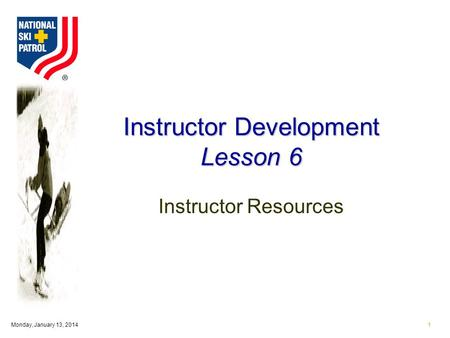 Monday, January 13, 20141 Instructor Development Lesson 6 Instructor Resources.