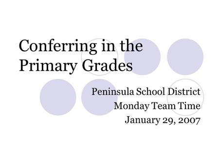 Conferring in the Primary Grades Peninsula School District Monday Team Time January 29, 2007.
