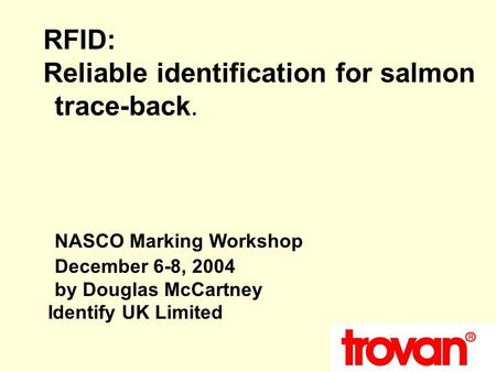 RFID: Reliable identification for salmon trace-back. NASCO Marking Workshop December 6-8, 2004 by Douglas McCartney Identify UK Limited.