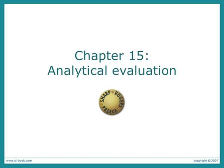 Chapter 15: Analytical evaluation. Aims: Describe inspection methods. Show how heuristic evaluation can be adapted to evaluate different products. Explain.