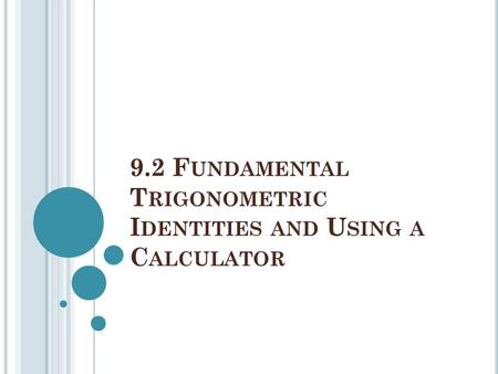 9.2 F UNDAMENTAL T RIGONOMETRIC I DENTITIES AND U SING A C ALCULATOR.
