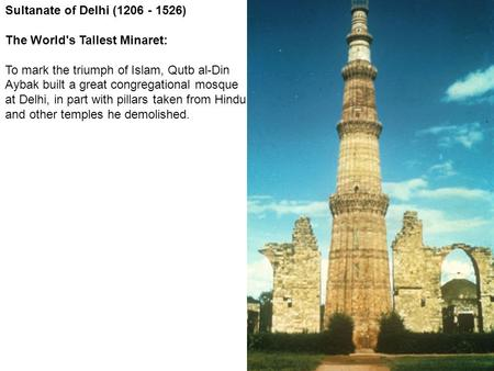 Sultanate of Delhi (1206 - 1526) The World's Tallest Minaret: To mark the triumph of Islam, Qutb al-Din Aybak built a great congregational mosque at Delhi,