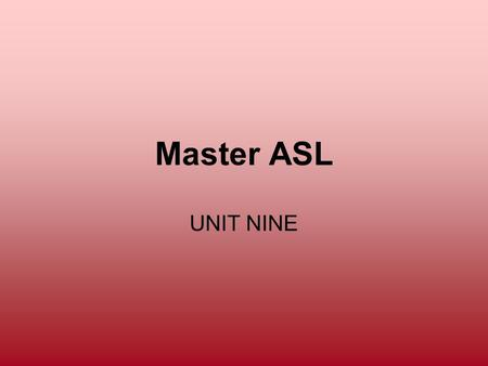 Master ASL UNIT NINE. MASL 9 Objectives: To describe your home and community To sign money using the Money Spot and dollar Twist To describe objects using.