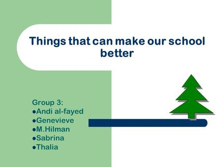 Things that can make our school better Group 3: Andi al-fayed Genevieve M.Hilman Sabrina Thalia.