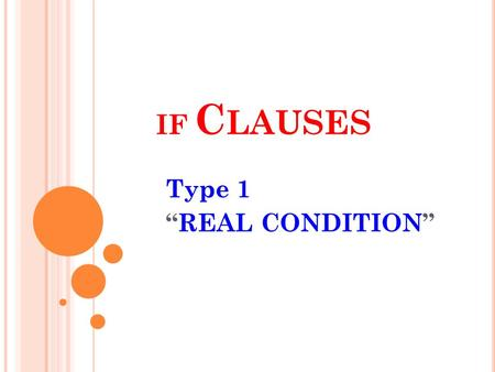 IF C LAUSES Type 1 REAL CONDITION. IF CLAUSES / CONDITIONALS Type – 1 Real Condition It expresses a REAL POSSIBILITY in the future. We make it in three.