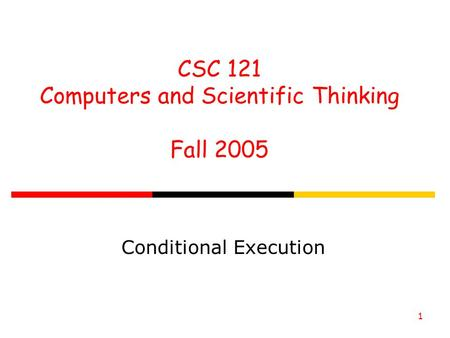 CSC 121 Computers and Scientific Thinking Fall 2005 1 Conditional Execution.