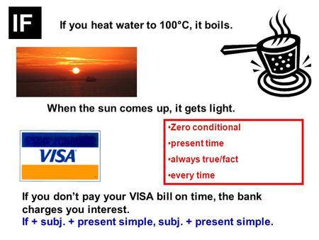 If you heat water to 100°C, it boils. When the sun comes up, it gets light. If you dont pay your VISA bill on time, the bank charges you interest. If +