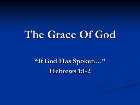 The Grace Of God If God Has Spoken… Hebrews 1:1-2.